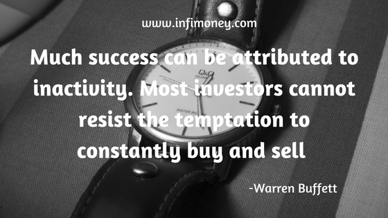 Much success can be attributed to inactivity. Most investors cannot resist the temptation to constantly buy and sell